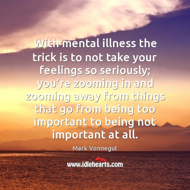 With mental illness the trick is to not take your feelings so Image