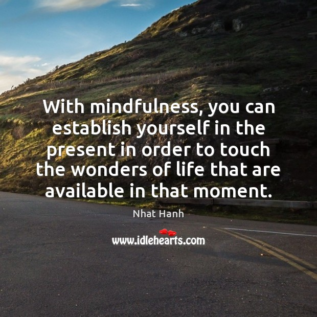 With mindfulness, you can establish yourself in the present in order to Nhat Hanh Picture Quote