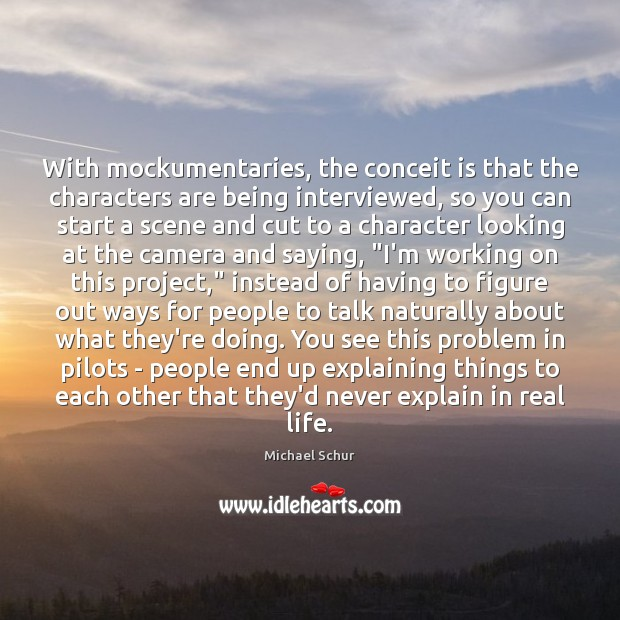 With mockumentaries, the conceit is that the characters are being interviewed, so Image