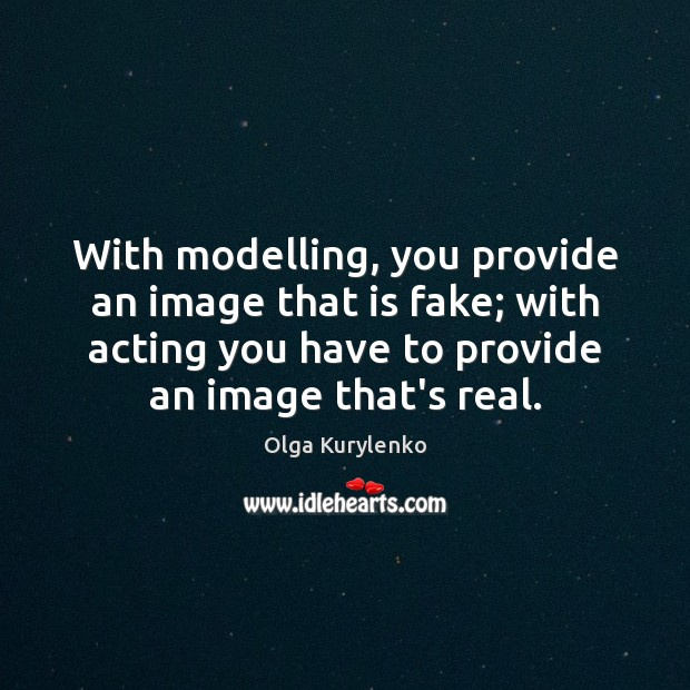 Image, With modelling, you provide an image that is fake; with acting you