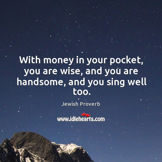 With money in your pocket, you are wise, and you are handsome, and you sing well too. Jewish Proverbs Image