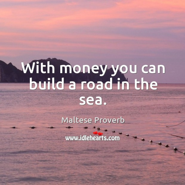With money you can build a road in the sea. Maltese Proverbs Image