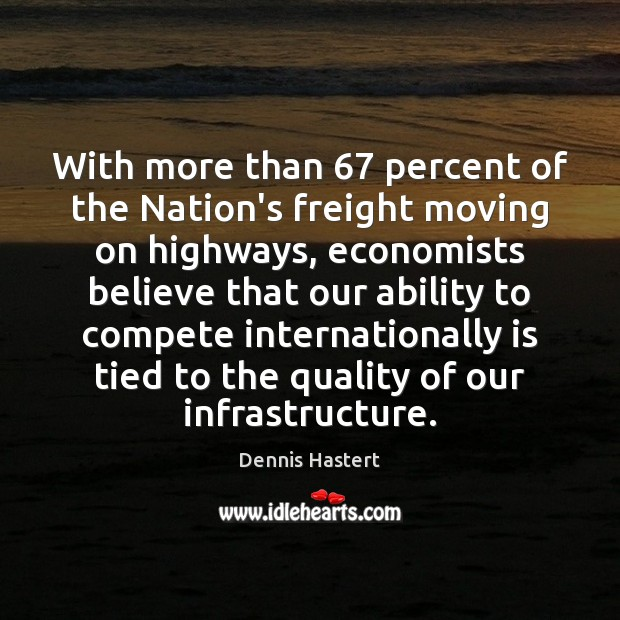 With more than 67 percent of the Nation's freight moving on highways, economists Moving On Quotes Image
