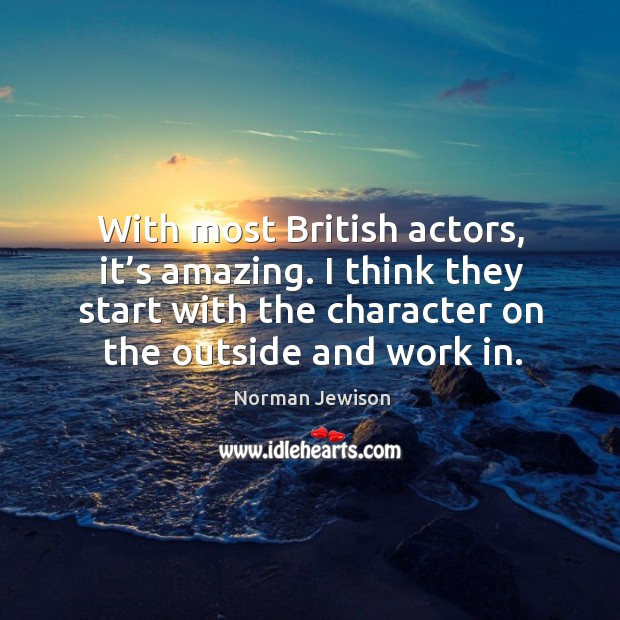 With most british actors, it's amazing. I think they start with the character on the outside and work in. Image