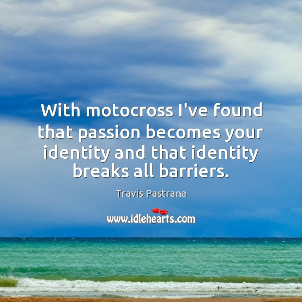 Image, With motocross I've found that passion becomes your identity and that identity