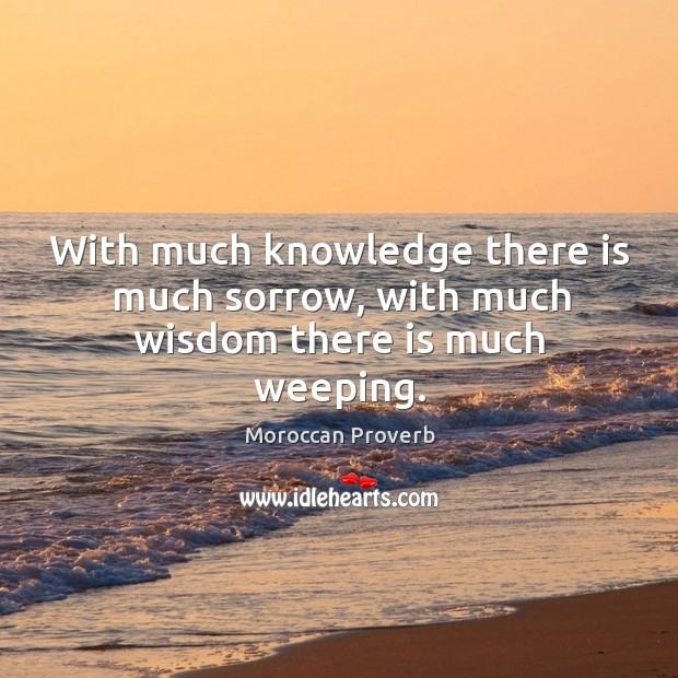 With much knowledge there is much sorrow, with much wisdom there is much weeping. Moroccan Proverbs Image
