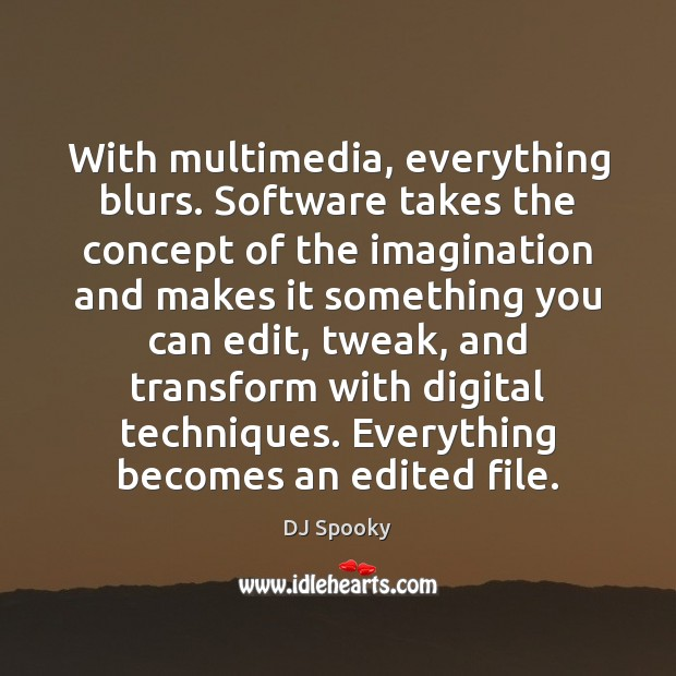 With multimedia, everything blurs. Software takes the concept of the imagination and DJ Spooky Picture Quote
