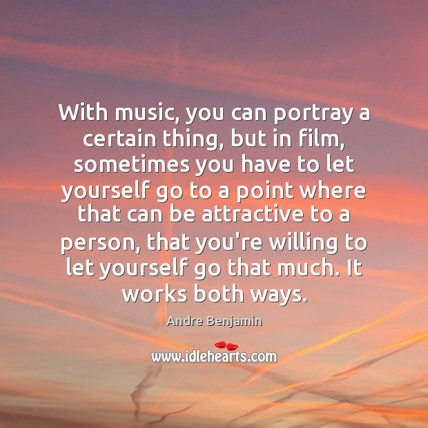 With music, you can portray a certain thing, but in film, sometimes Image