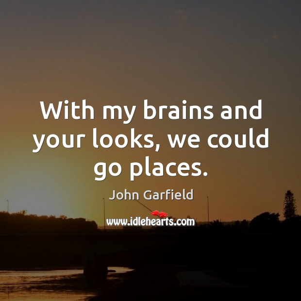 With my brains and your looks, we could go places. Image