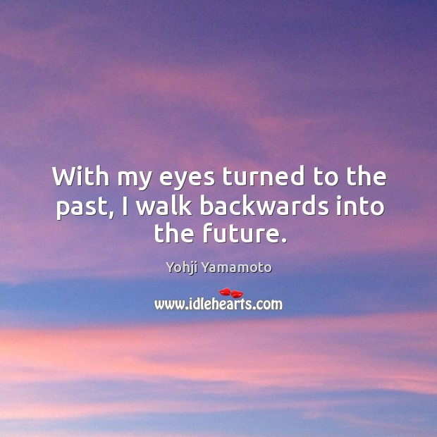 With my eyes turned to the past, I walk backwards into the future. Yohji Yamamoto Picture Quote