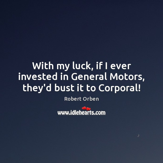 With my luck, if I ever invested in General Motors, they'd bust it to Corporal! Robert Orben Picture Quote