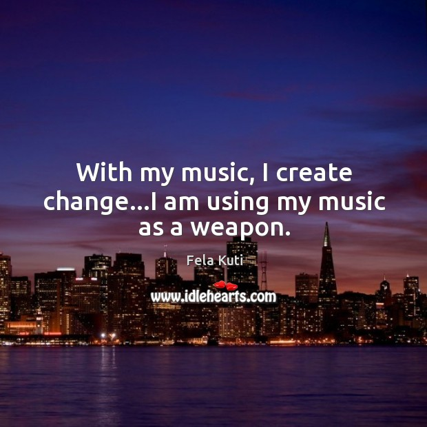 With my music, I create change…I am using my music as a weapon. Image