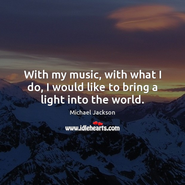 With my music, with what I do, I would like to bring a light into the world. Image