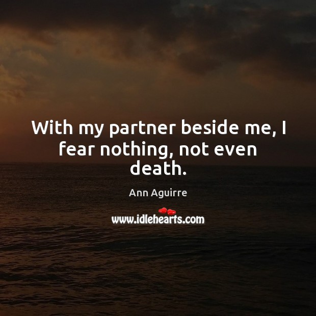 With my partner beside me, I fear nothing, not even death. Ann Aguirre Picture Quote