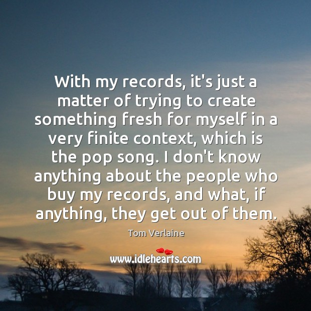 With my records, it's just a matter of trying to create something Tom Verlaine Picture Quote