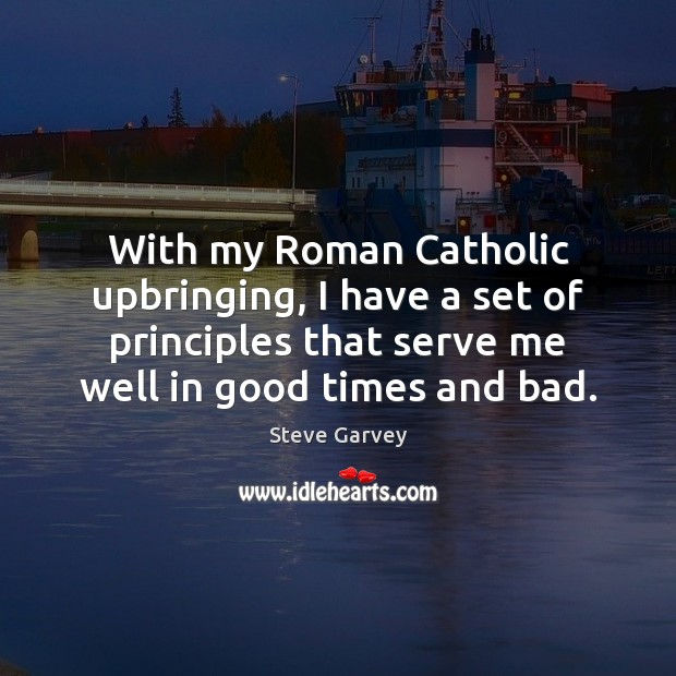 With my Roman Catholic upbringing, I have a set of principles that Serve Quotes Image