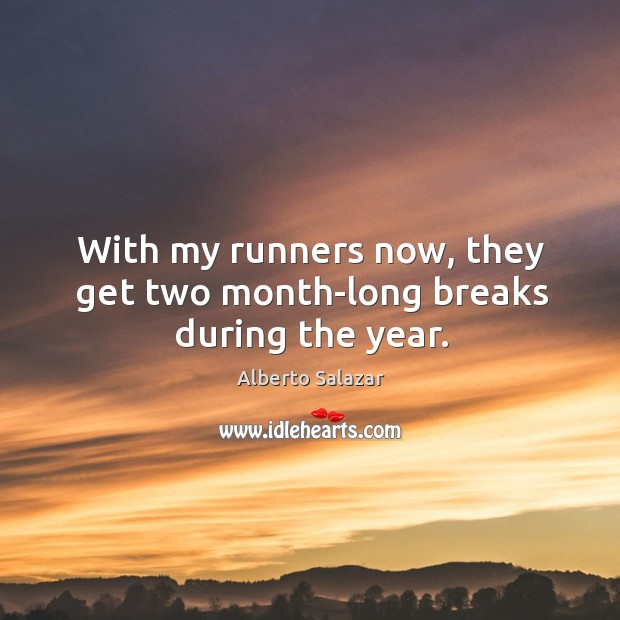 With my runners now, they get two month-long breaks during the year. Image