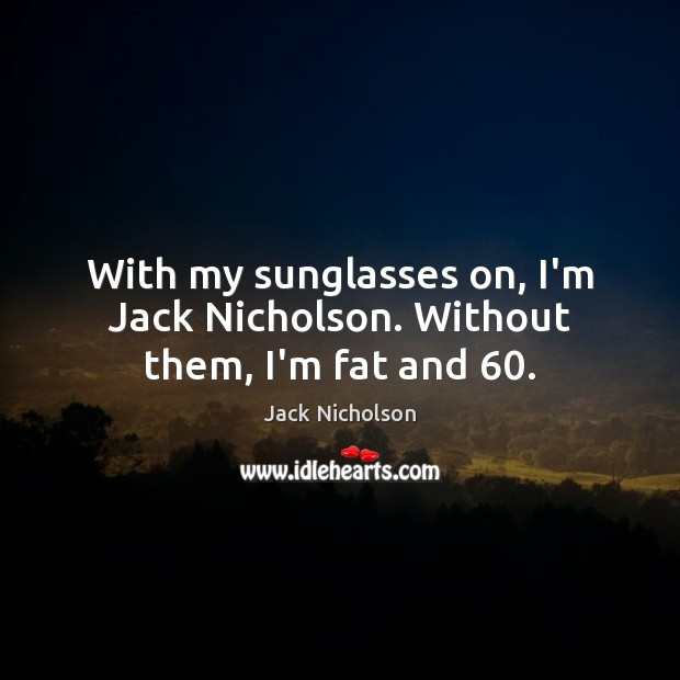 With my sunglasses on, I'm Jack Nicholson. Without them, I'm fat and 60. Jack Nicholson Picture Quote