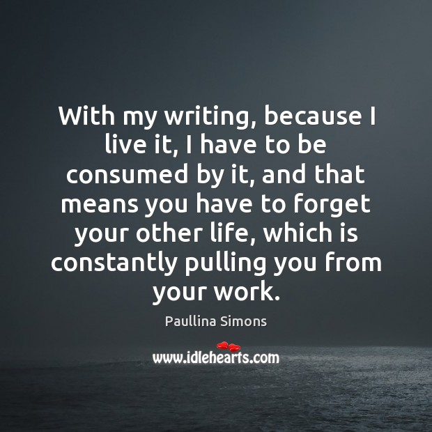With my writing, because I live it, I have to be consumed Paullina Simons Picture Quote