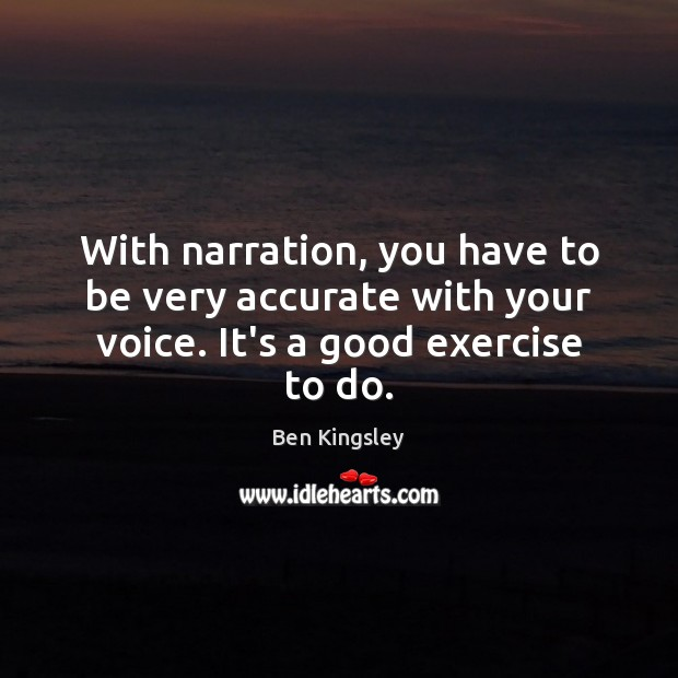 With narration, you have to be very accurate with your voice. It's a good exercise to do. Image