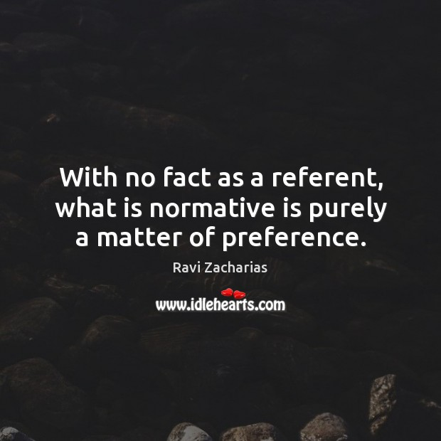 Image, With no fact as a referent, what is normative is purely a matter of preference.