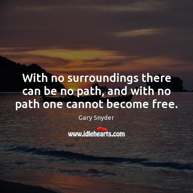 Image, With no surroundings there can be no path, and with no path one cannot become free.