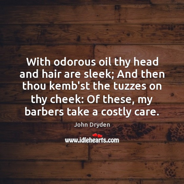 With odorous oil thy head and hair are sleek; And then thou Image