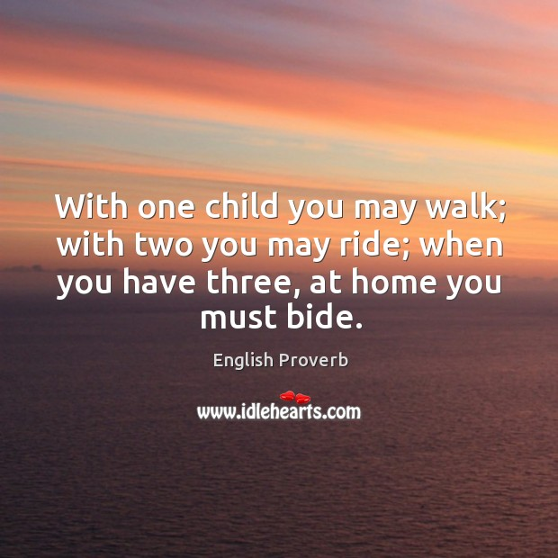 With one child you may walk; with two you may ride; when you have three, at home you must bide. English Proverbs Image