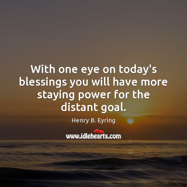 With one eye on today's blessings you will have more staying power for the distant goal. Henry B. Eyring Picture Quote