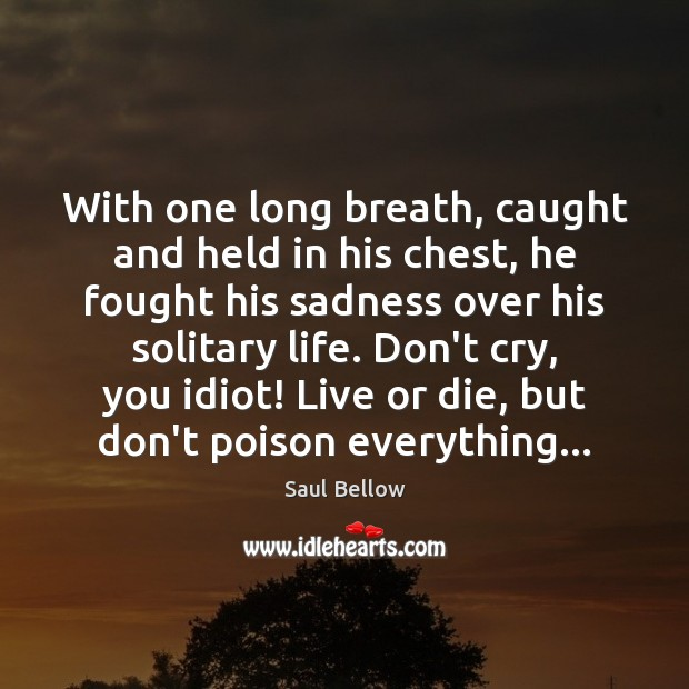 With one long breath, caught and held in his chest, he fought Saul Bellow Picture Quote