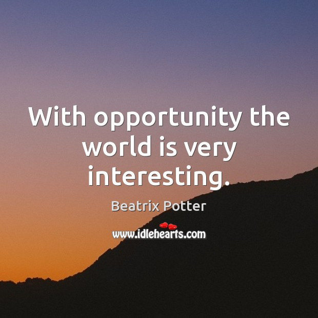 With opportunity the world is very interesting. Beatrix Potter Picture Quote