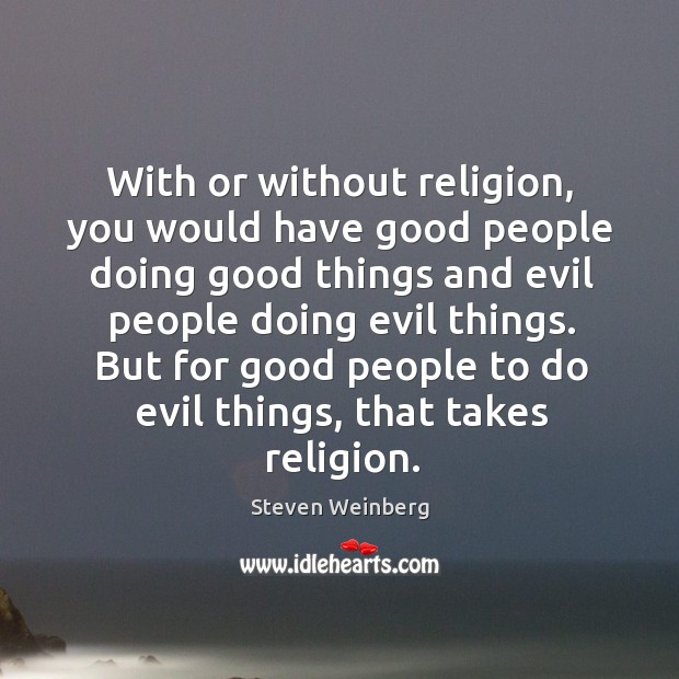 With or without religion, you would have good people doing good things Steven Weinberg Picture Quote