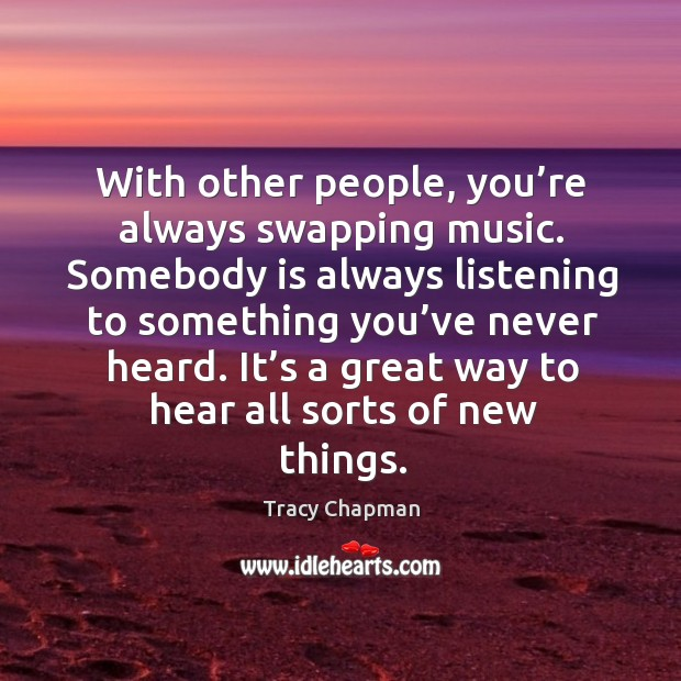 With other people, you're always swapping music. Somebody is always listening to something you've never heard. Image