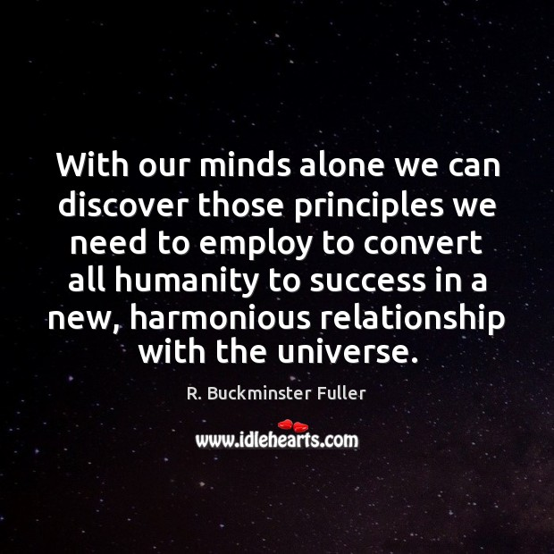 With our minds alone we can discover those principles we need to R. Buckminster Fuller Picture Quote