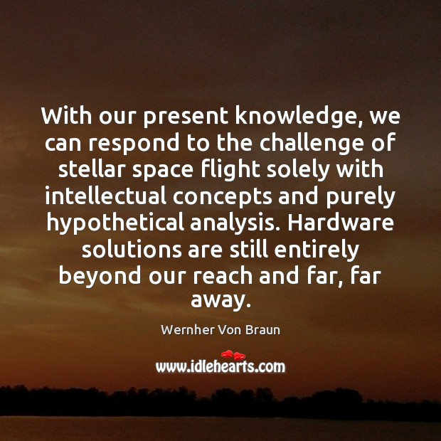 With our present knowledge, we can respond to the challenge of stellar Wernher Von Braun Picture Quote