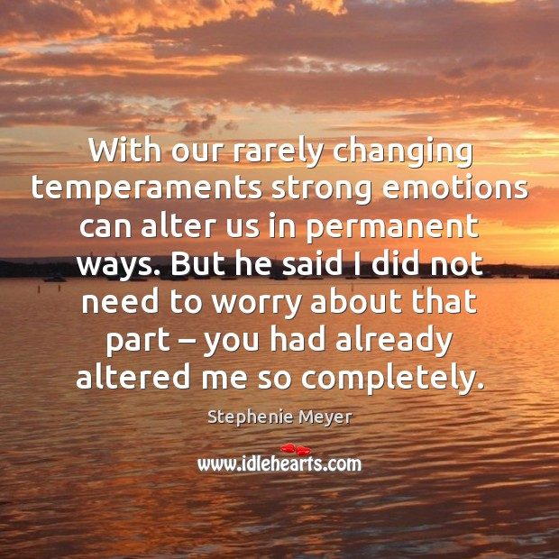 With our rarely changing temperaments strong emotions can alter us in permanent Stephenie Meyer Picture Quote