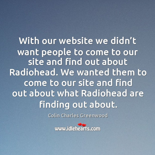 With our website we didn't want people to come to our site and find out about radiohead. Colin Charles Greenwood Picture Quote