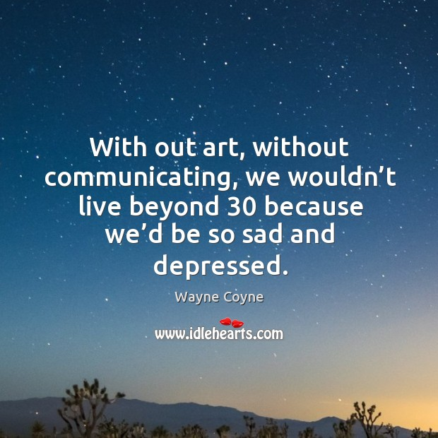 With out art, without communicating, we wouldn't live beyond 30 because we'd be so sad and depressed. Wayne Coyne Picture Quote