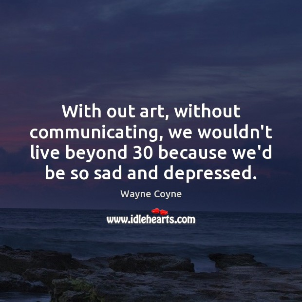 With out art, without communicating, we wouldn't live beyond 30 because we'd be Wayne Coyne Picture Quote
