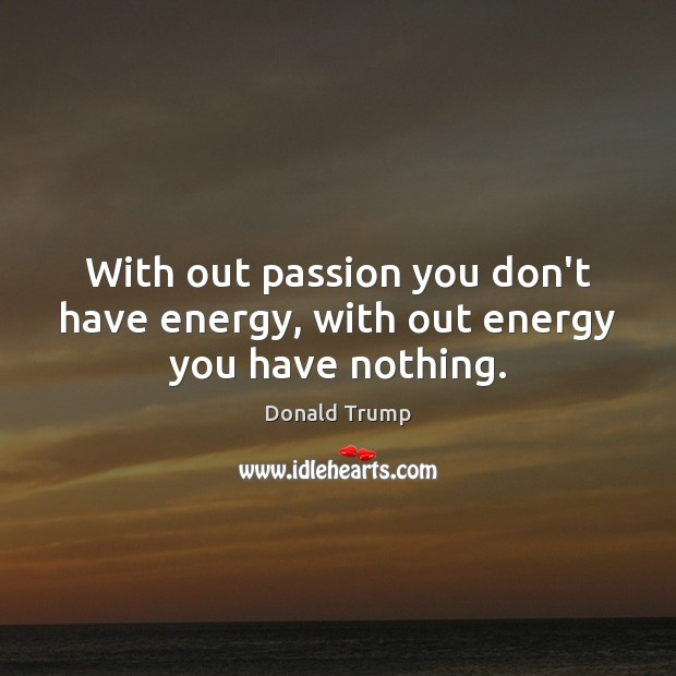 With out passion you don't have energy, with out energy you have nothing. Image