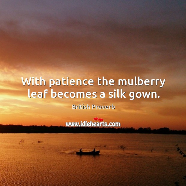 With patience the mulberry leaf becomes a silk gown. British Proverbs Image