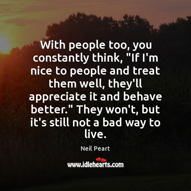 """Image, With people too, you constantly think, """"If I'm nice to people and"""