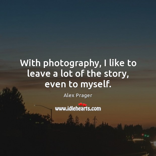 Image, With photography, I like to leave a lot of the story, even to myself.