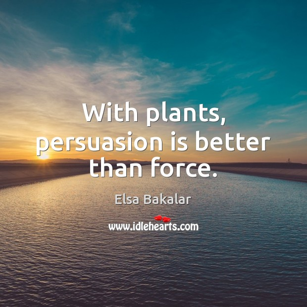 With plants, persuasion is better than force. Image