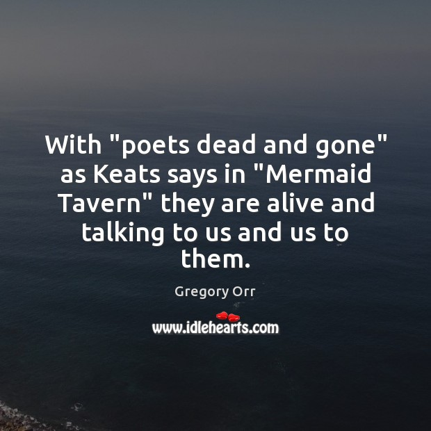 """With """"poets dead and gone"""" as Keats says in """"Mermaid Tavern"""" they Gregory Orr Picture Quote"""