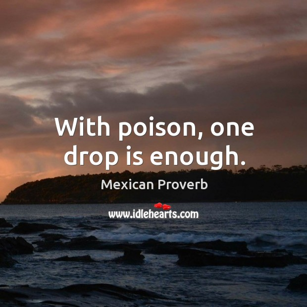With poison, one drop is enough. Mexican Proverbs Image