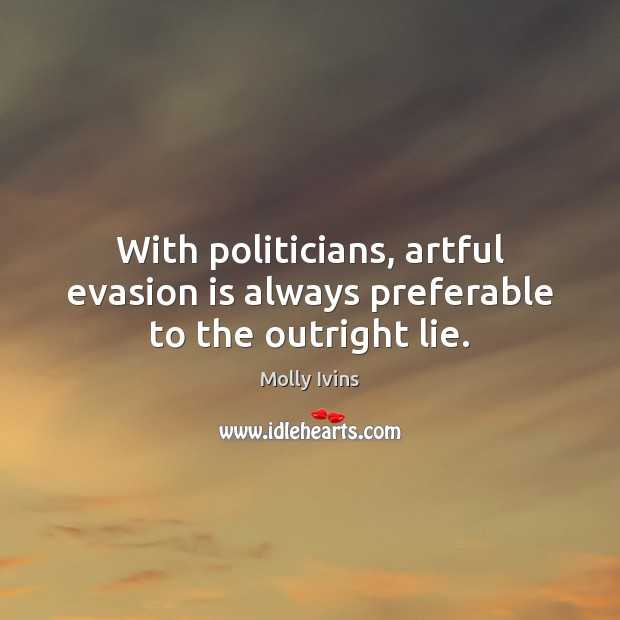 With politicians, artful evasion is always preferable to the outright lie. Molly Ivins Picture Quote