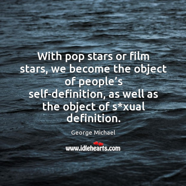 With pop stars or film stars, we become the object of people's self-definition, as well as the object of s*xual definition. George Michael Picture Quote