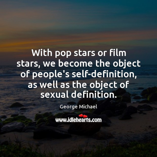 With pop stars or film stars, we become the object of people's George Michael Picture Quote