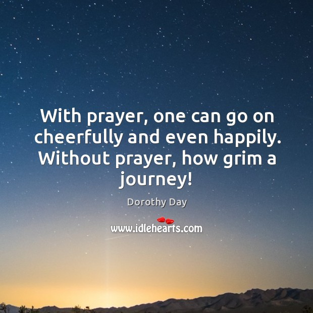 With prayer, one can go on cheerfully and even happily. Without prayer, Dorothy Day Picture Quote